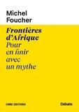 Michel Foucher - Frontières d'Afrique - Pour en finir avec un mythe.