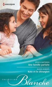 Jessica Matthews et Alison Roberts - Une famille parfaite ; Kate et le chirurgien.