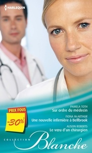 Pamela Toth et Fiona McArthur - Sur ordre du médecin ; Une nouvelle infirmière à Bellbrook ; Le voeu d'un chirurgien.
