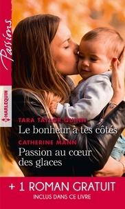 Tara Taylor Quinn et Catherine Mann - Le bonheur à tes côtés ; Passion au coeur des glaces - Avec 1 roman gratuit inclus dans ce livre : L'enfant de la crique.