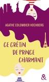 """Agathe Colombier Hochberg - Ce crétin de prince charmant - Une comédie féminine pleine d'humour ! Découvrez également """"mes amies, mes amours, mais encore ?""""."""