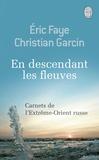 Eric Faye et Christian Garcin - En descendant les fleuves - Carnets de l'Extrême-Orient russe.