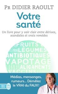 Didier Raoult - Votre santé - Un livre pour y voir clair entre dérives, scandales et vrais remèdes.