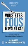 Christophe Brusset - Vous êtes fous d'avaler ça ! - Un industriel de l'agroalimentaire dénonce.