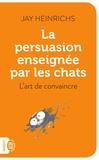 Jay Heinrichs - La persuasion enseignée par les chats - L'art de convaincre.