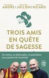 Christophe André et Alexandre Jollien - Trois amis en quête de sagesse - Un moine, un philosophe, un psychiatre nous parlent de l'essentiel.