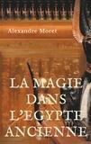 Alexandre Moret - La magie dans l'Egypte ancienne.
