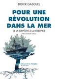 Didier Gascuel - Pour une révolution dans la mer - De la surpêche à la résilience.