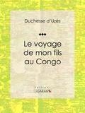 Duchesse d'Uzès et  Ligaran - Le voyage de mon fils au Congo.