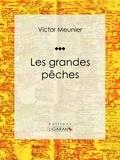 Victor Meunier et Edouard Riou - Les grandes pêches - Encyclopédie sur les sciences de la vie.
