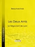 Pierre-Augustin Caron de Beaumarchais et  Ligaran - Les Deux Amis - Le Négociant de Lyon.
