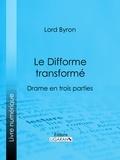 Lord Byron et  Benjamin Laroche - Le Difforme transformé - Drame en trois parties.