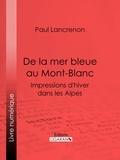 Paul Lancrenon et  Ligaran - De la mer bleue au Mont-Blanc - Impressions d'hiver dans les Alpes.