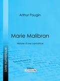 Arthur Pougin et  Ligaran - Marie Malibran - Histoire d'une cantatrice.