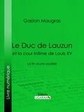 Gaston Maugras et  Ligaran - Le Duc de Lauzun et la cour intime de Louis XV - La fin d'une société.