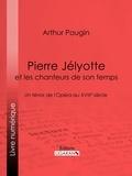 Arthur Pougin et  Ligaran - Pierre Jélyotte et les chanteurs de son temps - Un ténor de l'Opéra au XVIIIe siècle.
