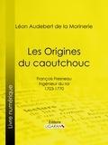 Léon Audebert de La Morinerie et  Ligaran - Les Origines du caoutchouc - François Fresneau, ingénieur du roi, 1703-1770.