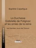 Baptiste Capefigue et  Ligaran - La Duchesse Gabrielle de Polignac et les amies de la reine - Les Derniers Jours de Trianon.