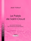 Jean Vatout et  Ligaran - Le Palais de Saint-Cloud - Souvenirs historiques - Son histoire et sa description.