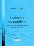 Henri Coupin et  Ligaran - L'Amateur de papillons - Guide pour la chasse, la préparation et la conservation.