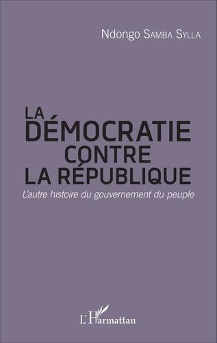 Ndongo Samba Sylla - La démocratie contre la République - L'autre histoire du gouvernement du peuple.