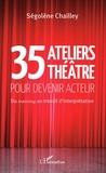 Ségolène Chailley - 35 ateliers théâtre pour devenir acteur - Du training au travail d'interprétation.