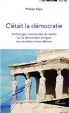 Philippe Ségur - C'était la démocratie - Anthologie commentée de textes sur la démocratie antique, ses réussites et ses dérives.