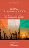 Germinal G. Van - Au nom de la République forte - Côte d'Ivoire : essais politiques pour une hégémonie régionale.