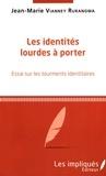 Jean-Marie Vianney Rurangwa - Les identités lourdes à porter - Essai sur les tourments identitaires.