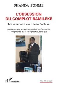 Jean-Claude Shanda Tonme - L'obsession du complot bamiléké - Ma rencontre avec Jean Fochivé - Mémoire des années de braise au Cameroun. Fragments d'autobiographie politique.