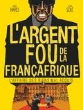 Xavier Harel et Julien Solé - L'argent fou de la Françafrique - L'affaire des biens mal-acquis.