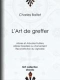 Charles Baltet - L'Art de greffer - Arbres et Arbustes fruitiers - Arbres forestiers ou d'ornement - Reconstitution du vignoble.