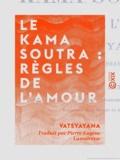 Vâtsyâyana et Pierre-Eugène Lamairesse - Le Kama Soutra : règles de l'amour - Morale des brahmanes.