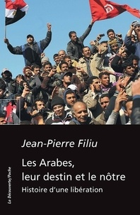Jean-Pierre Filiu - Les Arabes, leur destin et le nôtre - Histoire d'une libération.