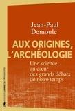 Jean-Paul Demoule - Aux origines, l'archéologie - Une science au coeur des grands débats de notre temps.