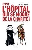 Jean-Noël Fabiani - C'est l'hôpital qui se moque de la charité - La fabuleuse histoire de l'hôpital du Moyen Age à nos jours.