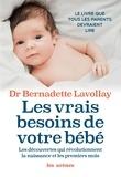 Bernadette Lavollay - Les vrais besoins de votre bébé - Les découvertes qui révolutionnent la naissance et les premiers mois.