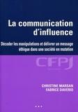 La communication d'influence : Décoder les manipulations et délivrer un message éthique dans une société en mutation / Christine Marsan, Fabrice Daverio | Marsan, Christine (1966-....). Auteur