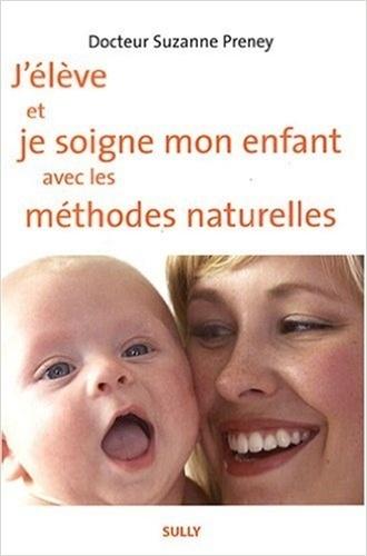 J'élève et je soigne mon enfant avec les méthodes naturelles / Suzanne Preney | Preney, Suzanne. Auteur