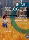 Paul Ardenne - Un art écologique - Création plasticienne et anthropocène.