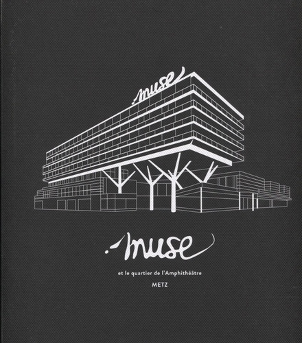 Muse et le quartier de l'Amphithéâtre : Metz / édito Jean-Luc Bohl, Dominique Gros, Richard Lioger, Maurice Bansay |