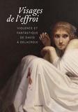 Jérôme Farigoule et Hélène Jagot - Visages de l'effroi - Violence et fantastique de David à Delacroix.