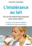 Philippe Chavanne - L'intolérance au lait - Et si le lait animal était mauvais pour notre santé ? Toutes les vertus des laits végétaux, 50 délicieuses recettes gourmandes.