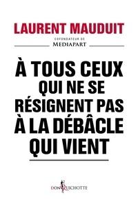 Laurent Mauduit - A tous ceux qui ne se résignent pas à la débâcle qui vient.