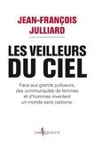 Jean-François Julliard - Les veilleurs du ciel - Face aux grands pollueurs, des communautés de femmes et d'hommes inventent un monde sans carbone.