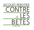 Jacques Rebotier - Contre les bêtes.