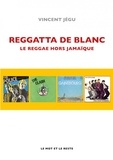 Vincent Jegu - Reggatta de blanc - Le reggae hors Jamaïque.
