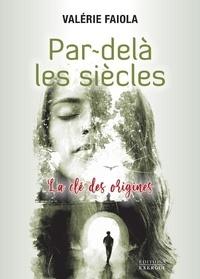 Valérie Faiola - Par-delà les siècles - La clé des origines.
