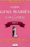 E Clément - Guide des gens mariés - Ce que les futurs époux doivent savoir la veille de leur mariage : Moyens de se faire aimer, des rapports conjugaux, des fraudes, etc., etc..
