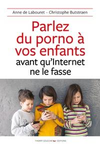 Anne de Labouret et Christophe Butstraen - Parlez du porno à vos enfants avant qu'internet ne le fasse.